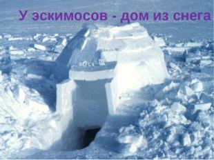 У эскимосов - дом из снега