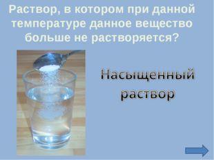 Раствор, в котором при данной температуре данное вещество больше не растворяе