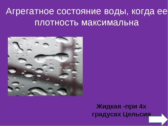 Жидкая -при 4х градусах Цельсия Агрегатное состояние воды, когда ее плотность...