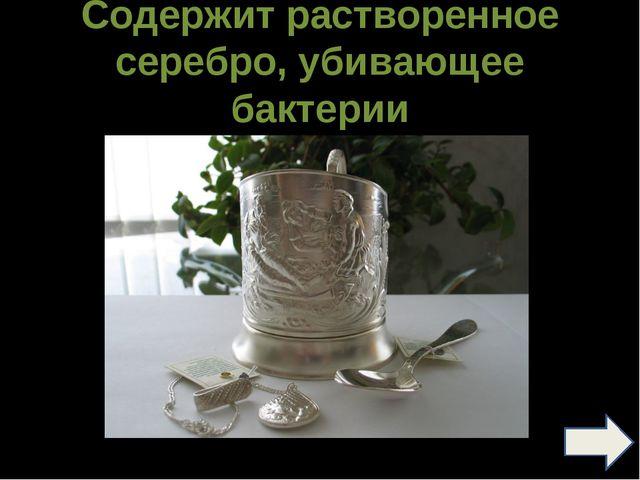 Содержит растворенное серебро, убивающее бактерии