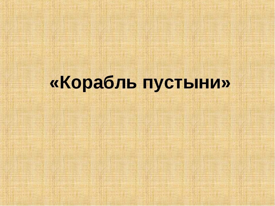 «Корабль пустыни»