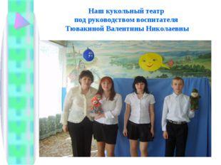 Наш кукольный театр под руководством воспитателя Тювакиной Валентины Николаевны