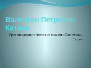 Валентин Петрович Катаев Урок внеклассного чтения по повести «Сын полка», 5 к