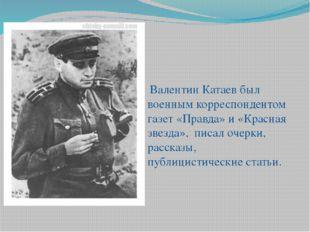 Валентин Катаев был военным корреспондентом газет «Правда» и «Красная звезда
