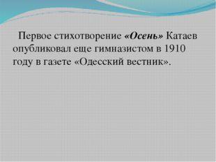 Первое стихотворение «Осень» Катаев опубликовал еще гимназистом в 1910 году