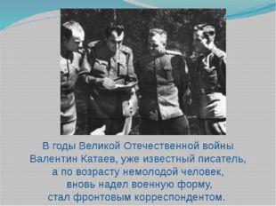 В годы Великой Отечественной войны Валентин Катаев, уже известный писатель, а