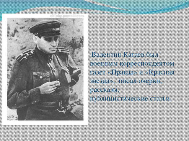 Валентин Катаев был военным корреспондентом газет «Правда» и «Красная звезда...