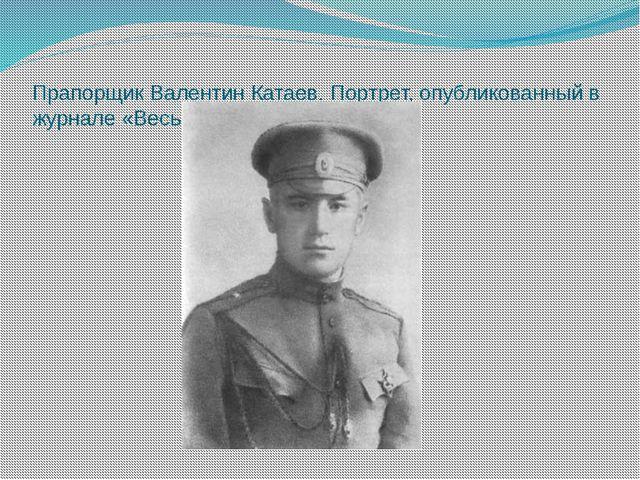 Прапорщик Валентин Катаев. Портрет, опубликованный в журнале «Весь мир». 1916...