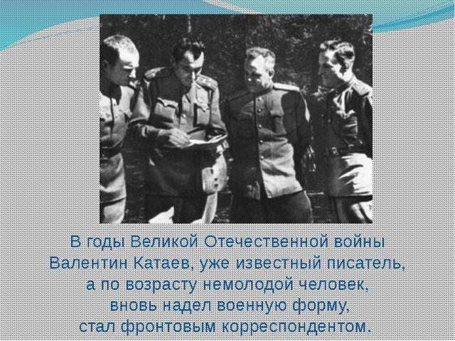 В годы Великой Отечественной войны Валентин Катаев, уже известный писатель, а...