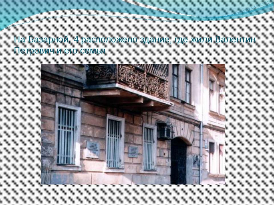 На Базарной, 4 расположено здание, где жили Валентин Петрович и его семья