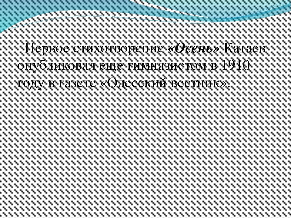 Первое стихотворение «Осень» Катаев опубликовал еще гимназистом в 1910 году...