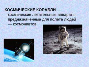 КОСМИЧЕСКИЕ КОРАБЛИ— космические летательные аппараты, предназначенные для п