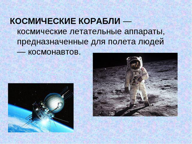 КОСМИЧЕСКИЕ КОРАБЛИ— космические летательные аппараты, предназначенные для п...