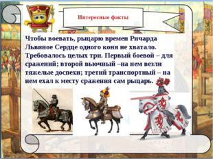 Чтобы воевать, рыцарю времен Ричарда Львиное Сердце одного коня не хватало.
