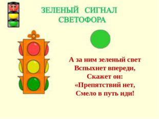 А за ним зеленый свет Вспыхнет впереди, Скажет он: «Препятствий нет, Смело в