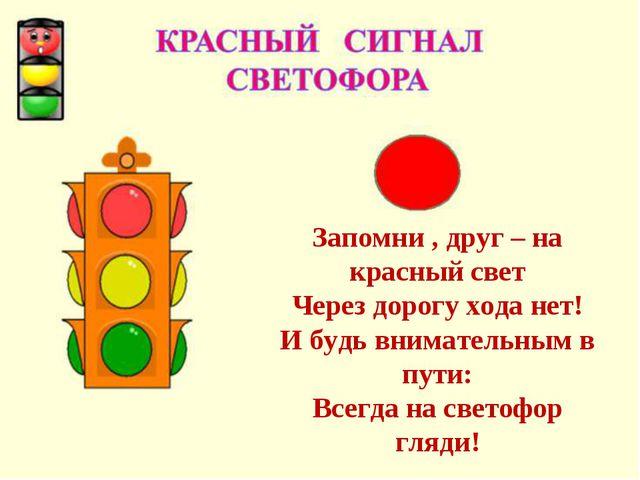 Запомни , друг – на красный свет Через дорогу хода нет! И будь внимательным в...