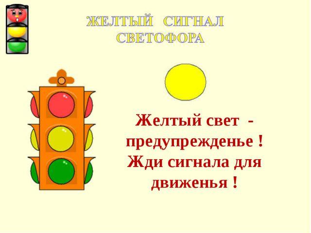 Желтый свет - предупрежденье ! Жди сигнала для движенья !