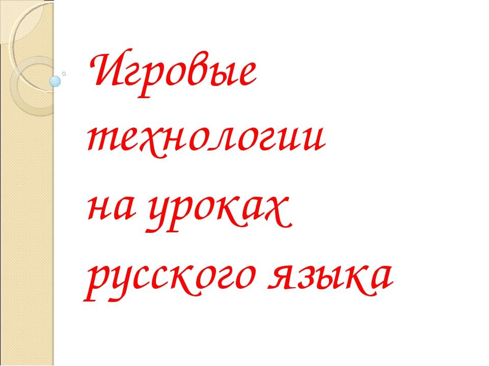 Игровые технологии на уроках русского языка