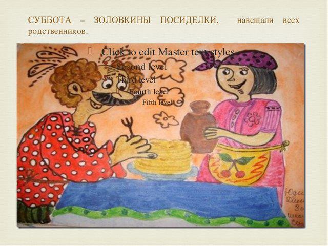 СУББОТА – ЗОЛОВКИНЫ ПОСИДЕЛКИ, навещали всех родственников. 
