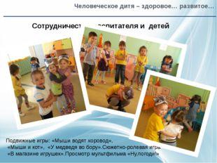 Человеческое дитя – здоровое… развитое… Сотрудничество воспитателя и детей П