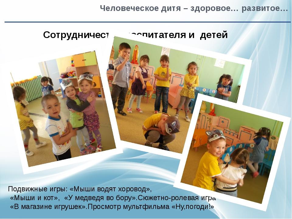 Человеческое дитя – здоровое… развитое… Сотрудничество воспитателя и детей П...