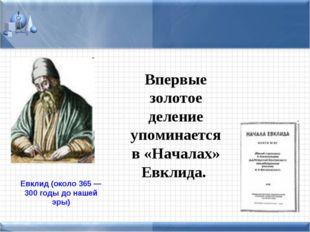 Впервые золотое деление упоминается в «Началах» Евклида. Евклид (около 365 —