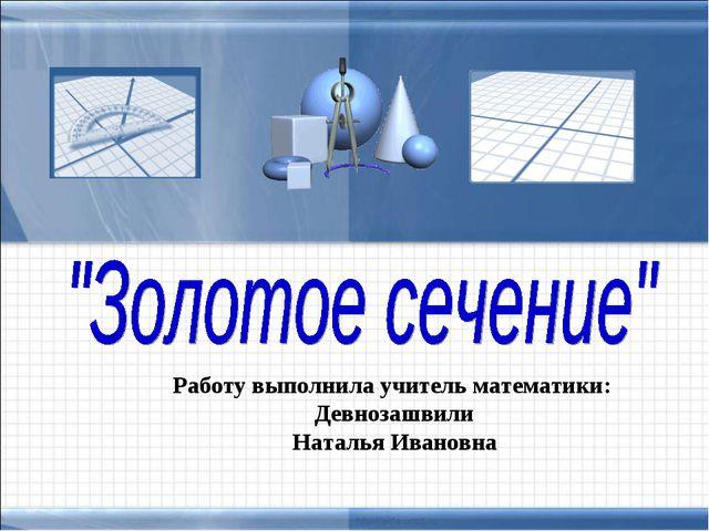 Работу выполнила учитель математики: Девнозашвили Наталья Ивановна