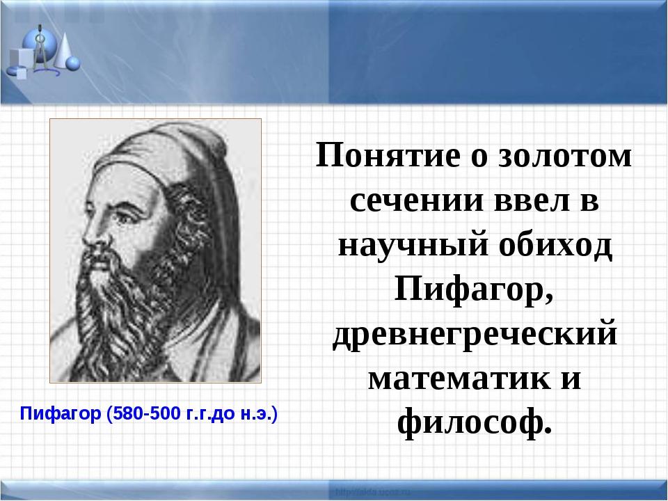 Понятие о золотом сечении ввел в научный обиход Пифагор, древнегреческий мате...