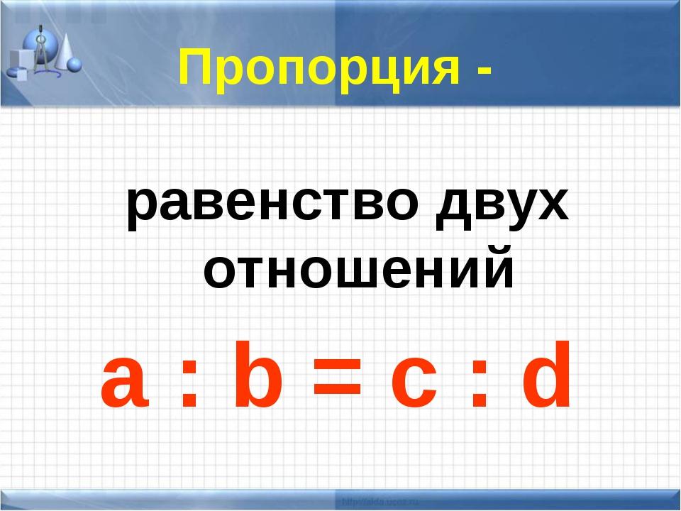 Пропорция - равенство двух отношений a : b = c : d
