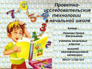 Проектно-исследовательские технологии в начальной школе Автор : Иванова Ирина