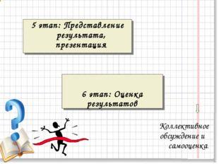 Коллективное обсуждение и самооценка. 5 этап: Представление результата, през
