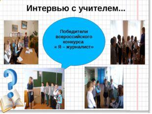 Победители всероссийского конкурса « Я – журналист» Интервью с учителем...