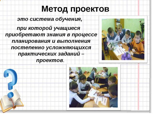 Метод проектов это система обучения, при которой учащиеся приобретают знания...