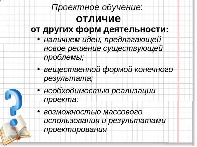 Проектное обучение: отличие от других форм деятельности: наличием идеи, предл...
