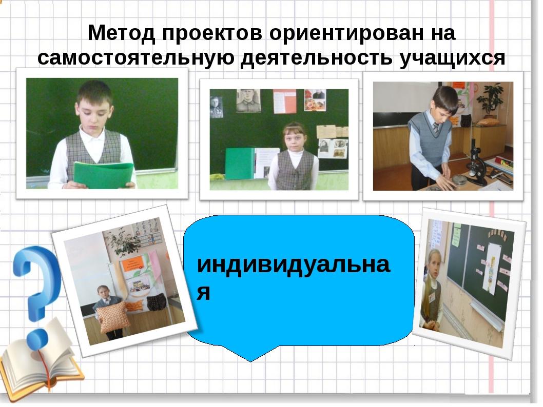 индивидуальная Метод проектов ориентирован на самостоятельную деятельность у...