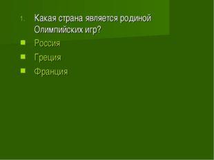 Какая страна является родиной Олимпийских игр? Россия Греция Франция
