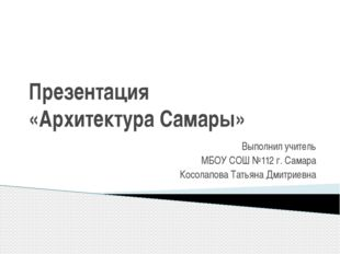 Презентация «Архитектура Самары» Выполнил учитель МБОУ СОШ №112 г. Самара Кос