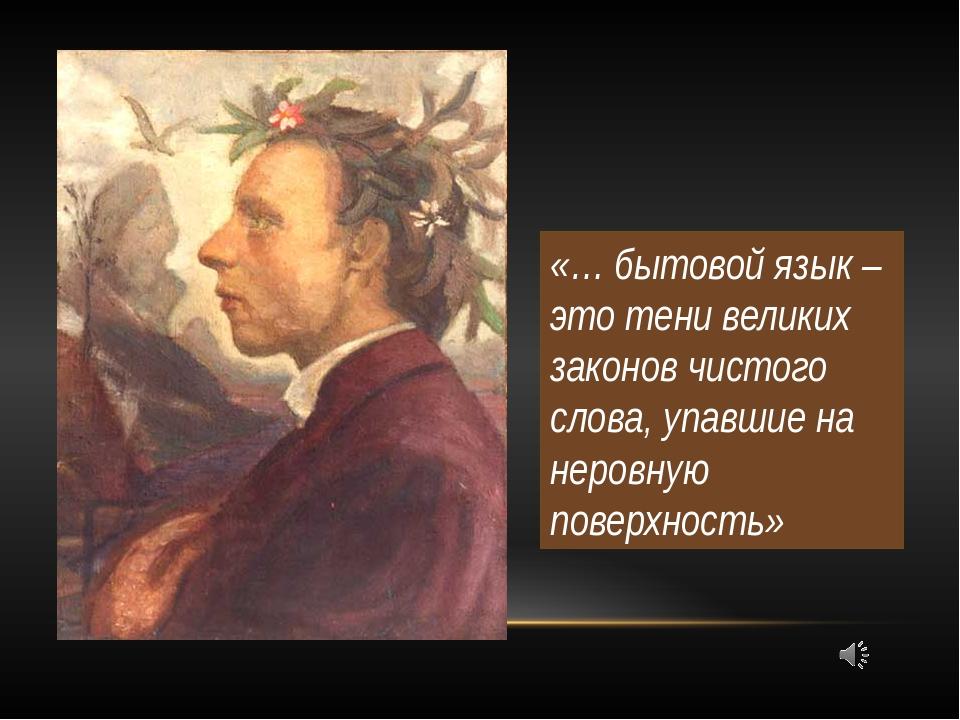 «… бытовой язык – это тени великих законов чистого слова, упавшие на неровную...