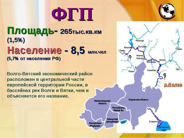 ФГП Площадь- 265тыс.кв.км (1,5%) Население - 8,5 млн.чел (5,7% от населения Р...