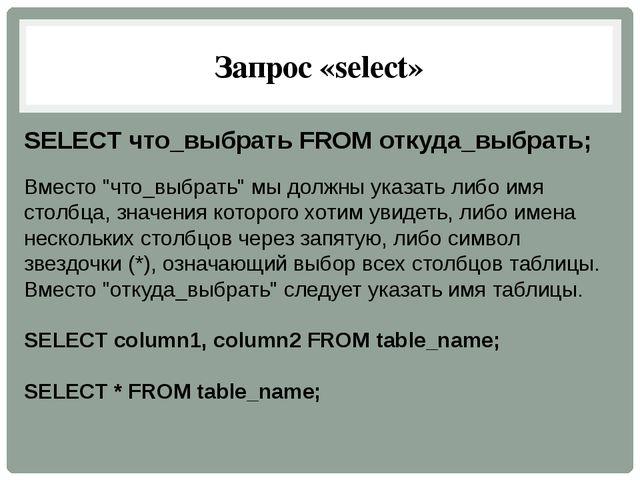 """Запрос «select» SELECT что_выбрать FROM откуда_выбрать; Вместо """"что_выбрать""""..."""