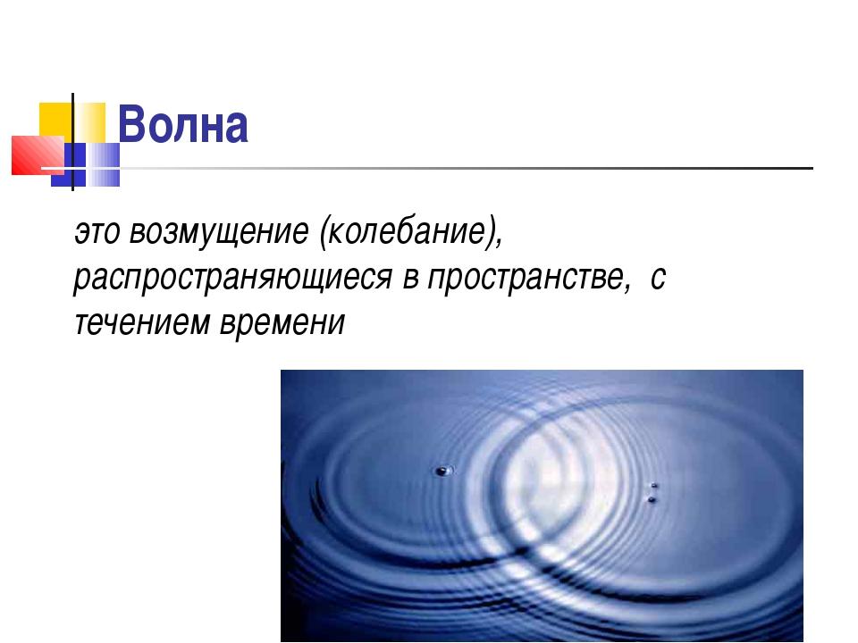 Волна это возмущение (колебание), распространяющиеся в пространстве, с течени...
