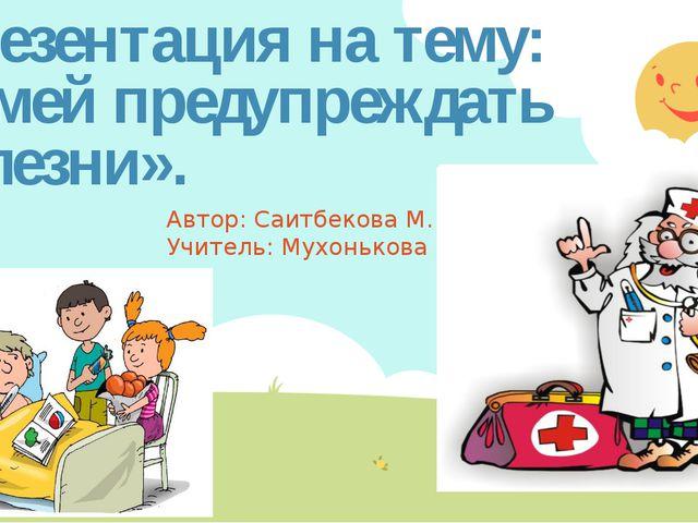 Презентация на тему: «Умей предупреждать болезни». Автор: Саитбекова М. Учите...