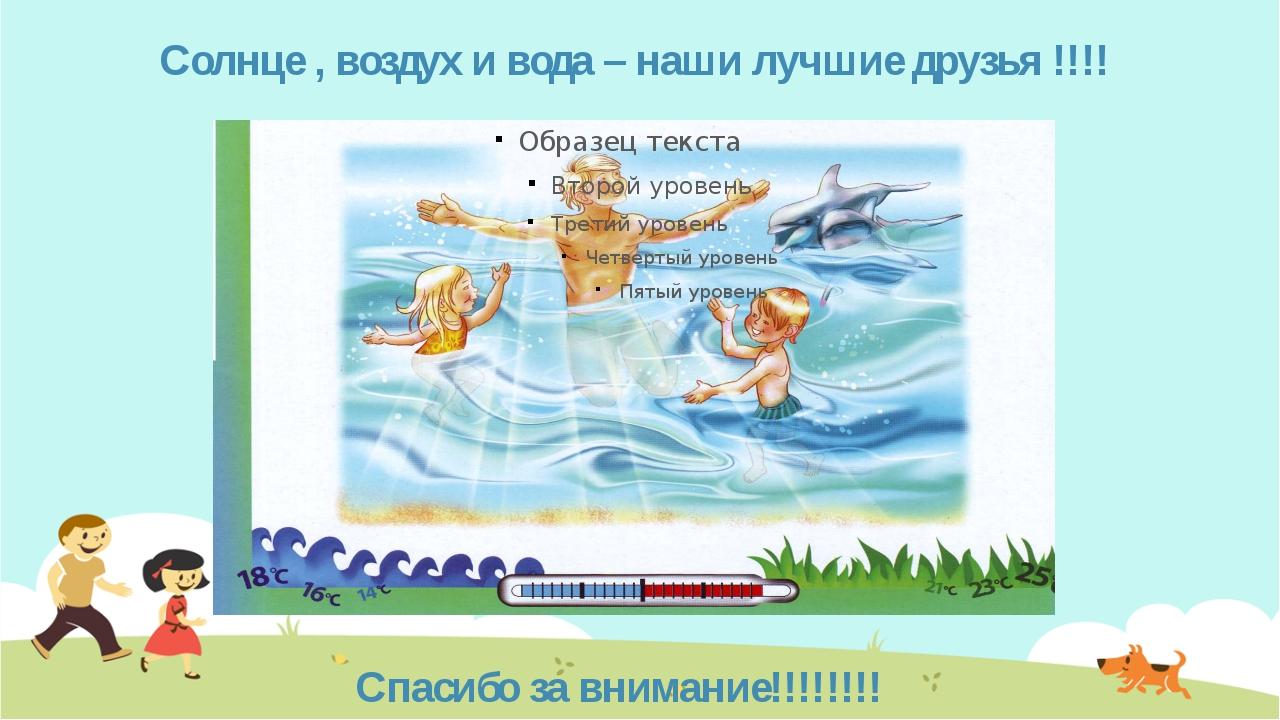 Солнце , воздух и вода – наши лучшие друзья !!!! Спасибо за внимание!!!!!!!!