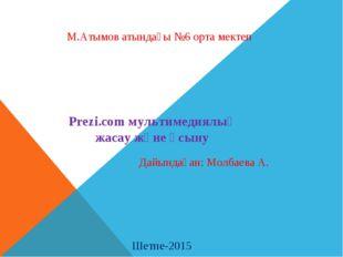 М.Атымов атындағы №6 орта мектеп Prezi.com мультимедиялық жасау және ұсыну Ше