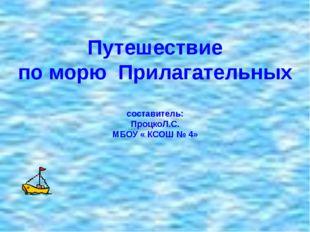 Путешествие по морю Прилагательных составитель: ПроцкоЛ.С. МБОУ « КСОШ № 4»