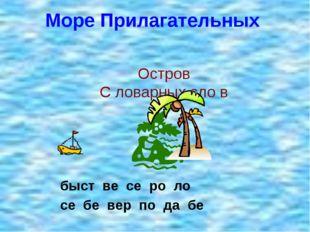 Море Прилагательных быст ве се ро ло се бе вер по да бе Остров С ловарных сло в