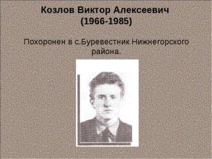 Козлов Виктор Алексеевич (1966-1985) Похоронен в с.Буревестник Нижнегорского