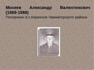 Михеев Александр Валентинович (1969-1988) Похоронен в с.Коренное Нижнегорског