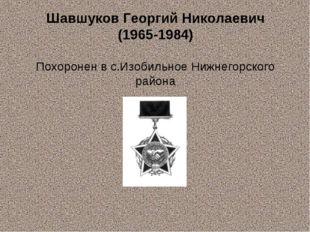 Шавшуков Георгий Николаевич (1965-1984) Похоронен в с.Изобильное Нижнегорског