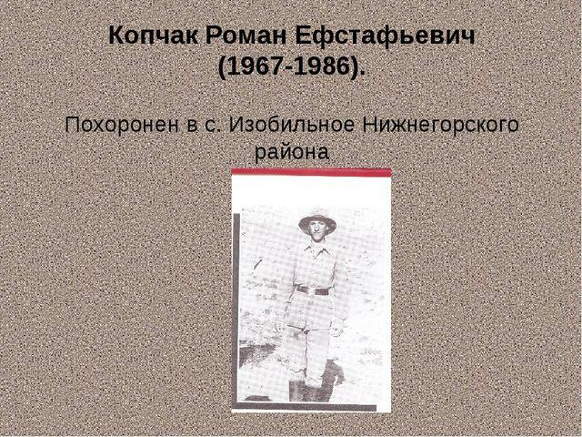 Копчак Роман Ефстафьевич (1967-1986). Похоронен в с. Изобильное Нижнегорского...